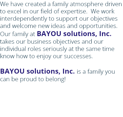 We have created a family atmosphere driven to excel in our field of expertise. We work interdependently to support our objectives and welcome new ideas and opportunities. Our family at BAYOU solutions, Inc. takes our business objectives and our individual roles seriously at the same time know how to enjoy our successes. BAYOU solutions, Inc. is a family you can be proud to belong!